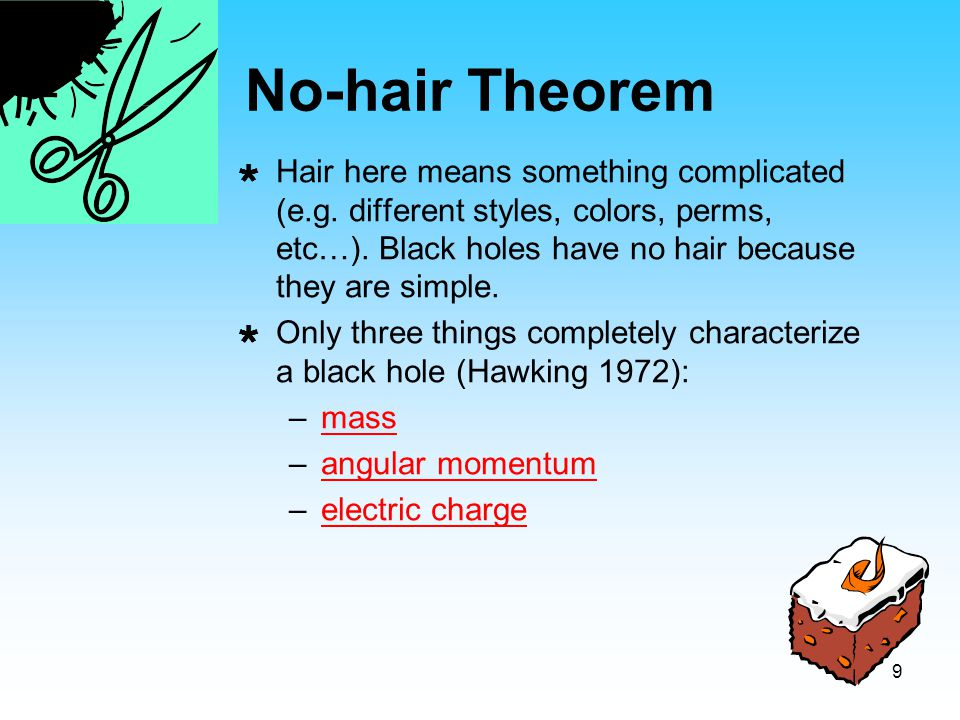 No-hair Theorem Hair here means something complicated (e.g. different styles, colors, perms, etc…). Black holes have no hair because they are simple.