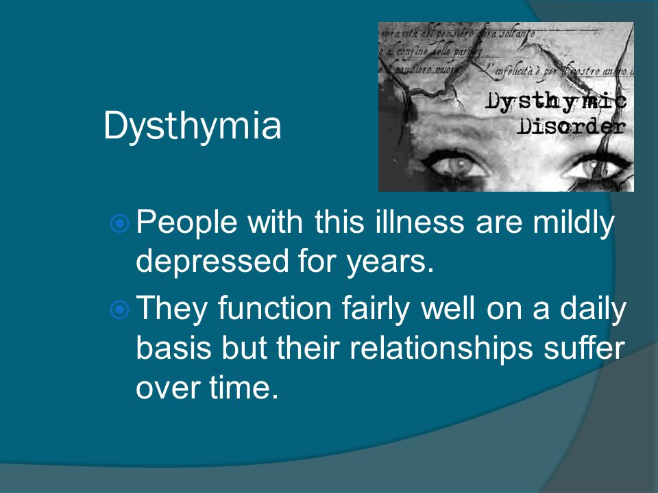 Dysthymia People with this illness are mildly depressed for years.
