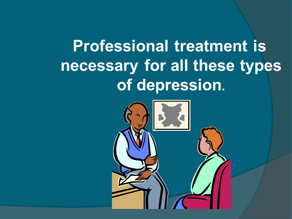 Professional treatment is necessary for all these types of depression.
