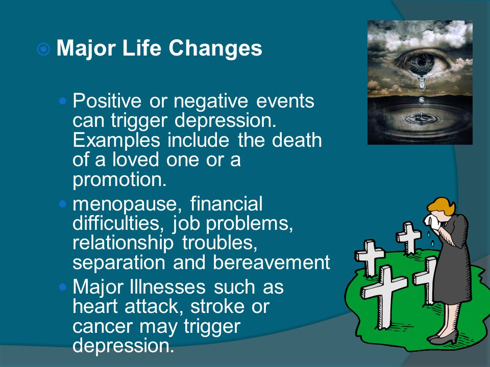 Major Life Changes Positive or negative events can trigger depression. Examples include the death of a loved one or a promotion.