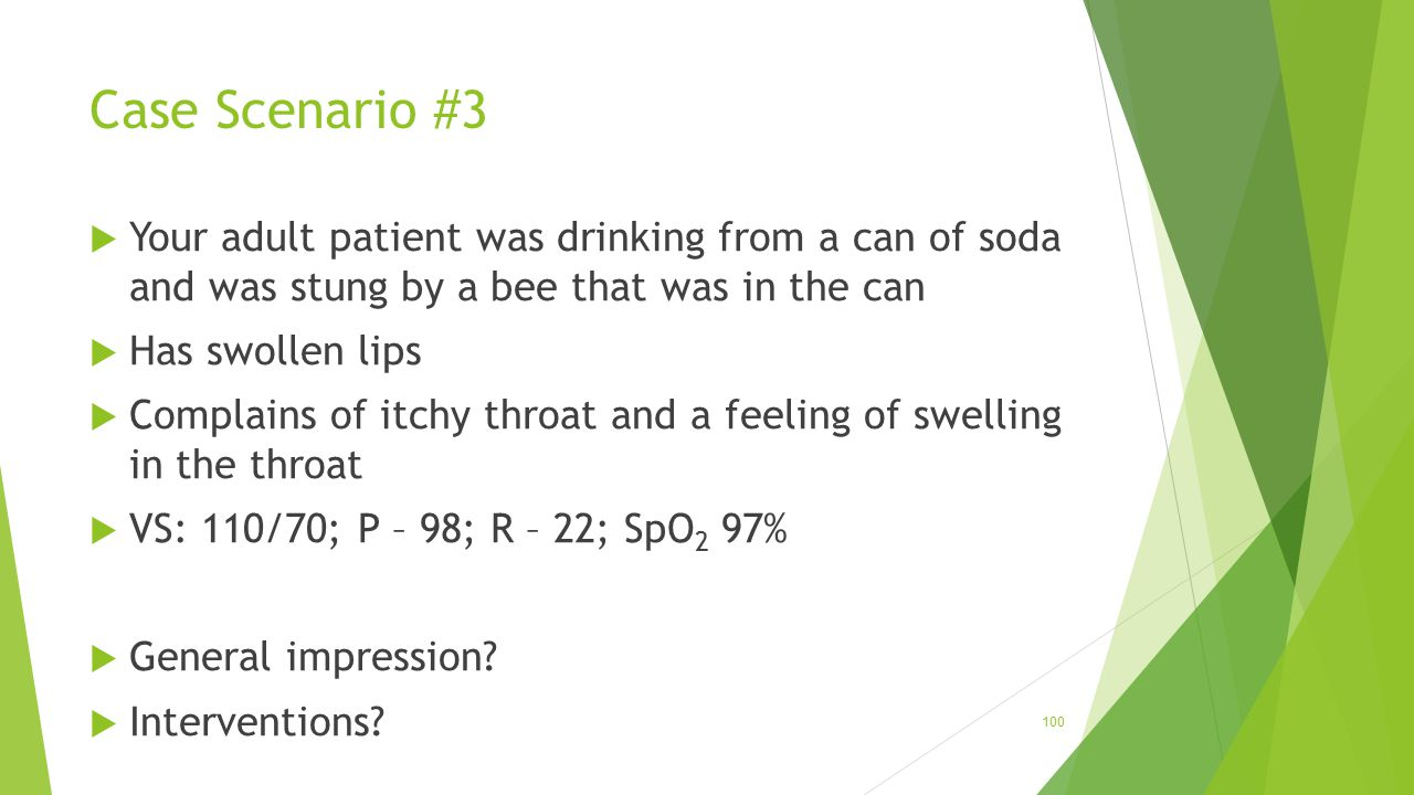 Case Scenario #3 Your adult patient was drinking from a can of soda and was stung by a bee that was in the can.