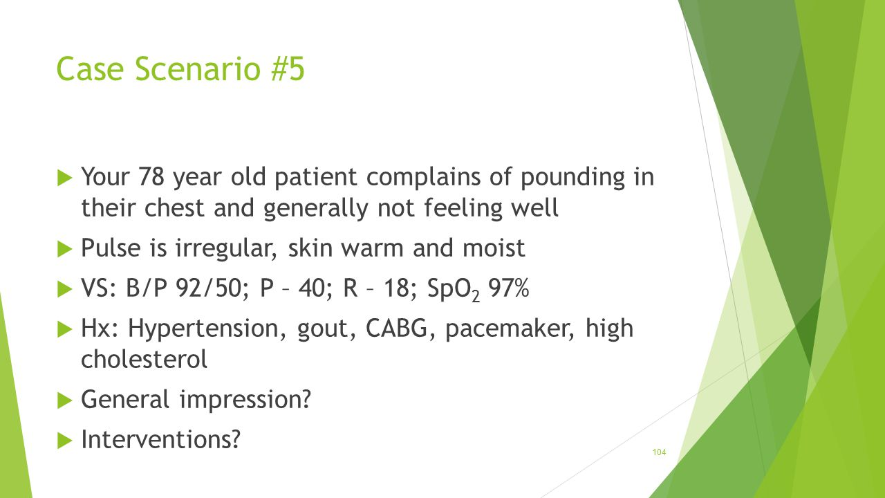 Case Scenario #5 Your 78 year old patient complains of pounding in their chest and generally not feeling well.
