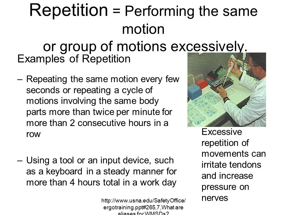 Repetition = Performing the same motion or group of motions excessively.