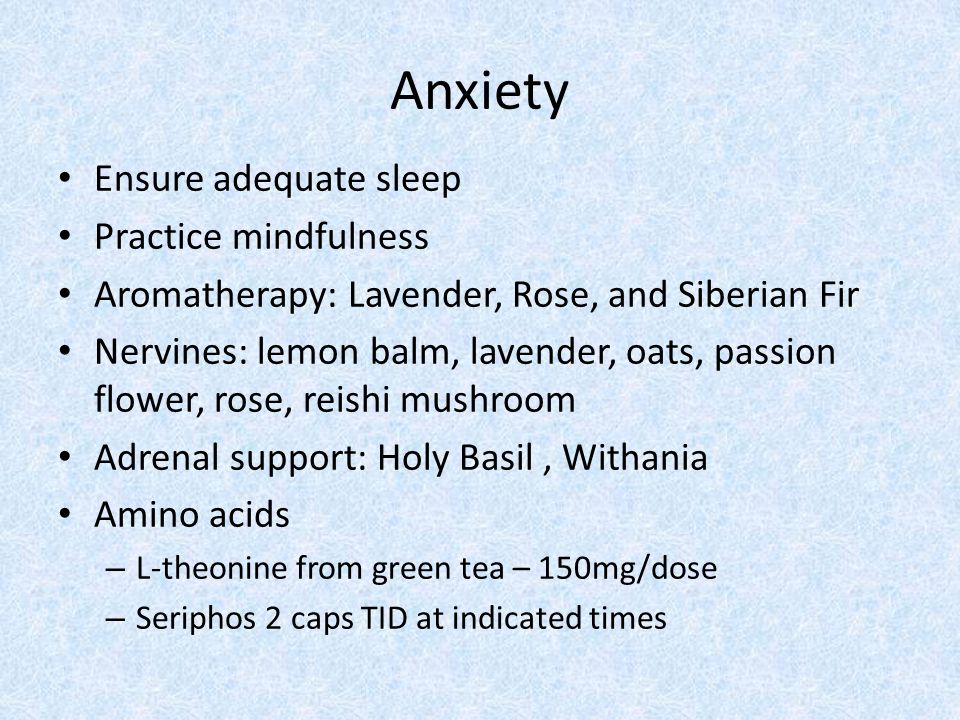 Anxiety Ensure adequate sleep Practice mindfulness