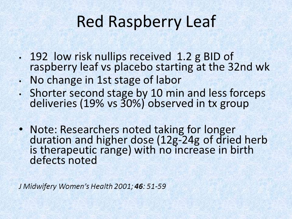 Red Raspberry Leaf 192 low risk nullips received 1.2 g BID of raspberry leaf vs placebo starting at the 32nd wk.