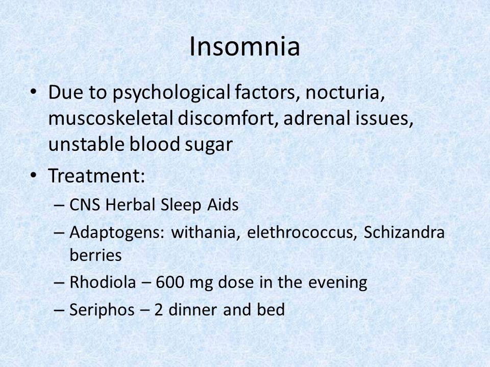 Insomnia Due to psychological factors, nocturia, muscoskeletal discomfort, adrenal issues, unstable blood sugar.