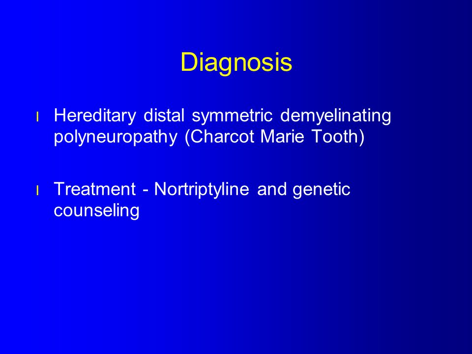 Diagnosis Hereditary distal symmetric demyelinating polyneuropathy (Charcot Marie Tooth) Treatment - Nortriptyline and genetic counseling.