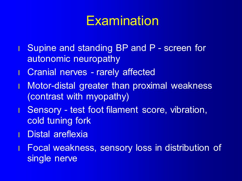 Examination Supine and standing BP and P - screen for autonomic neuropathy. Cranial nerves - rarely affected.