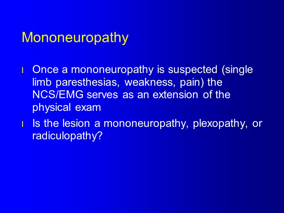 Mononeuropathy Once a mononeuropathy is suspected (single limb paresthesias, weakness, pain) the NCS/EMG serves as an extension of the physical exam.