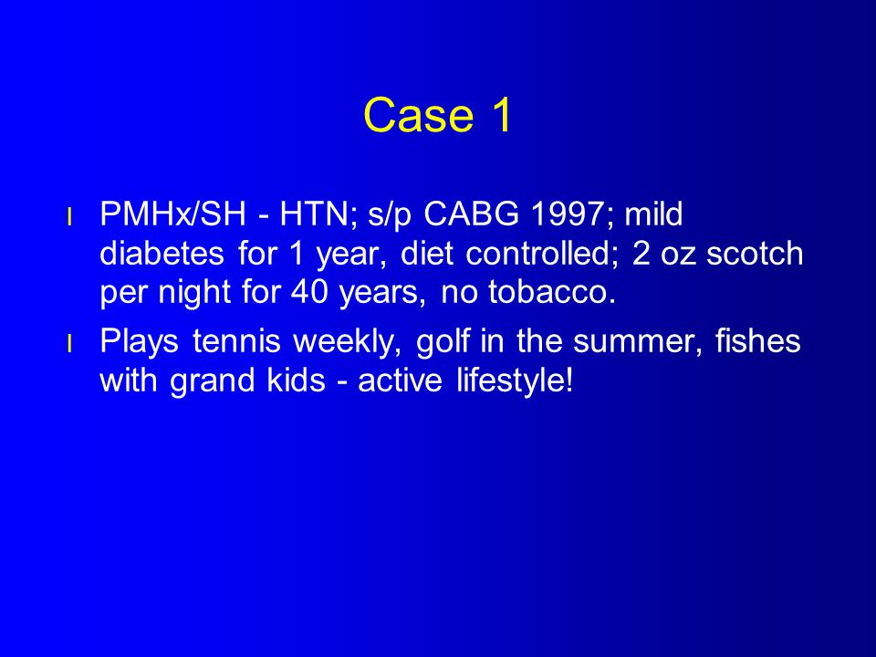 Case 1 PMHx/SH - HTN; s/p CABG 1997; mild diabetes for 1 year, diet controlled; 2 oz scotch per night for 40 years, no tobacco.