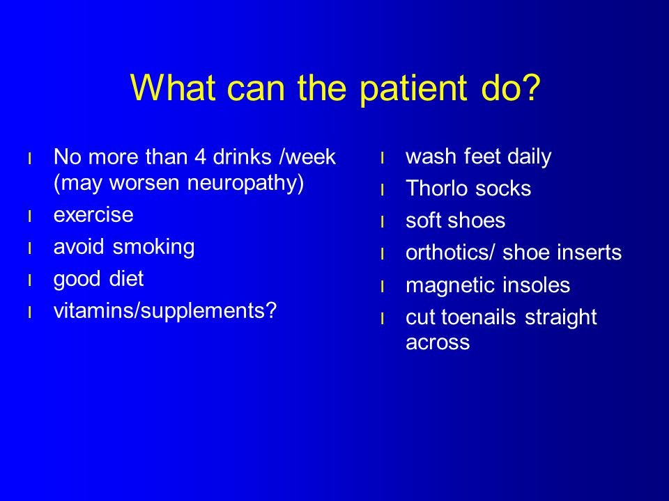 What can the patient do No more than 4 drinks /week (may worsen neuropathy) exercise. avoid smoking.