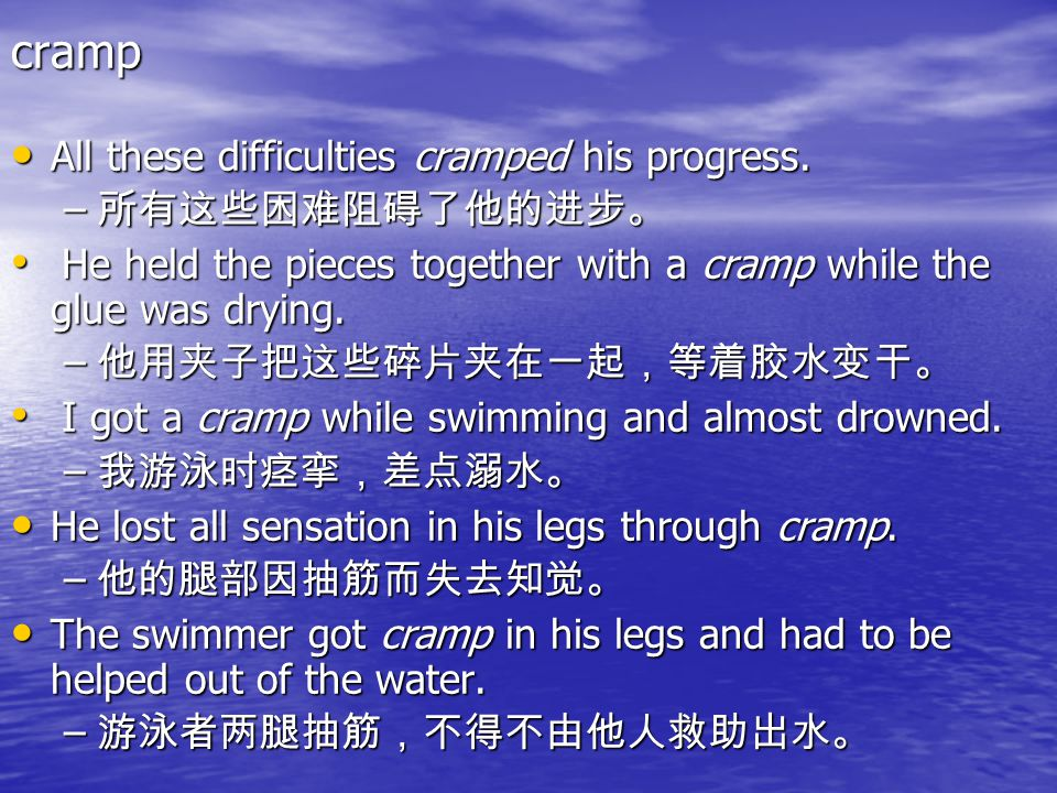 cramp All these difficulties cramped his progress. 所有这些困难阻碍了他的进步。