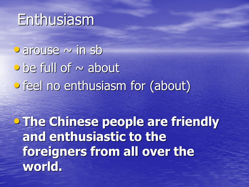 Enthusiasm arouse ~ in sb be full of ~ about