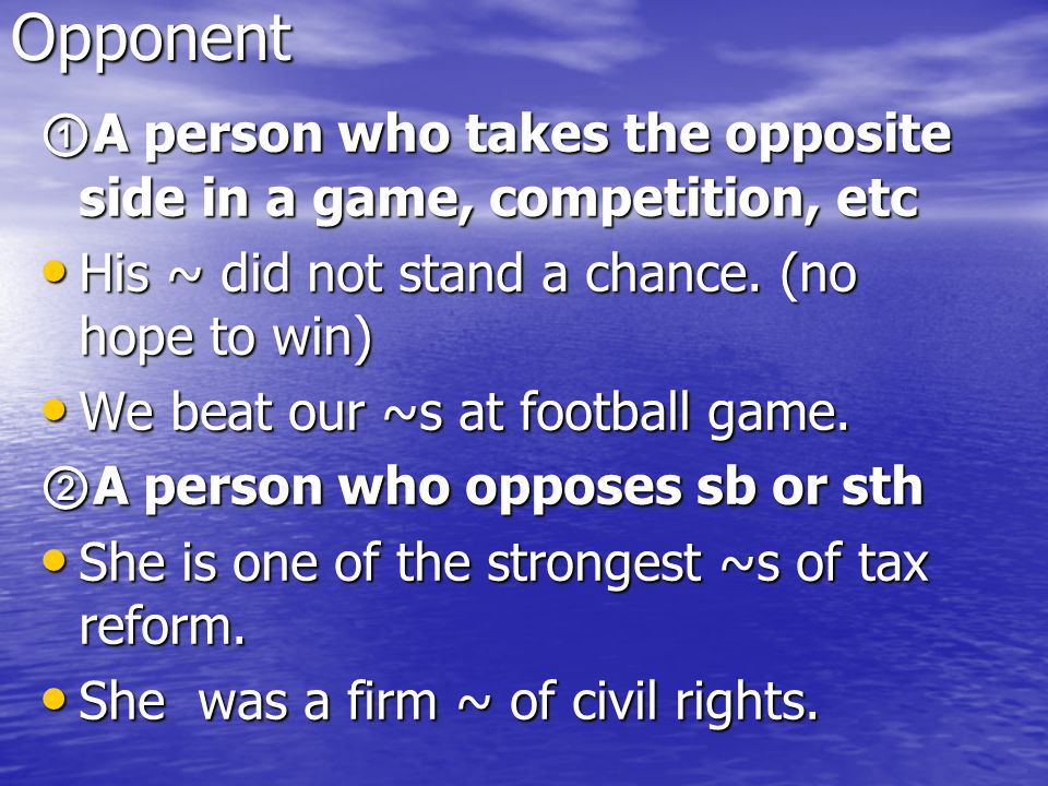 Opponent ①A person who takes the opposite side in a game, competition, etc. His ~ did not stand a chance. (no hope to win)