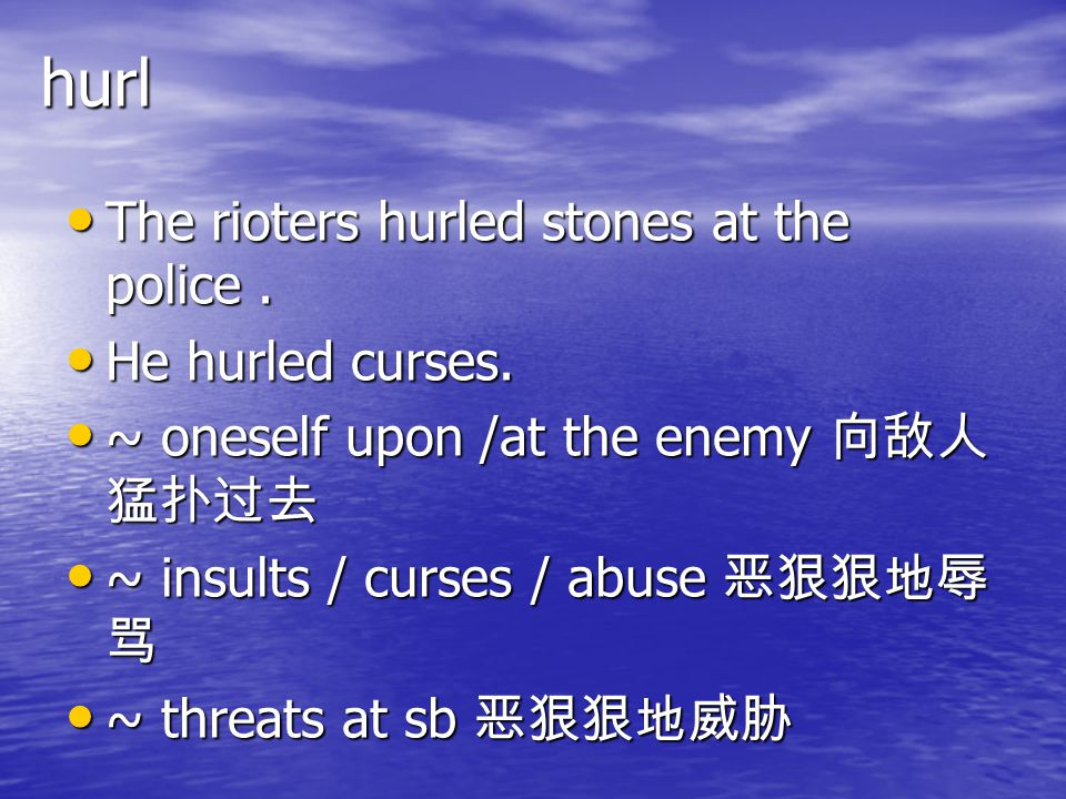 hurl The rioters hurled stones at the police . He hurled curses.