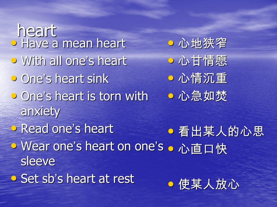 heart 心地狭窄 心甘情愿 心情沉重 心急如焚 看出某人的心思 心直口快 使某人放心 Have a mean heart
