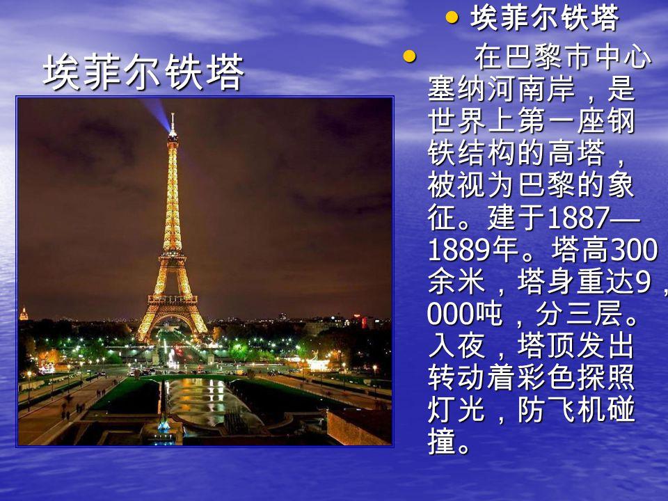 埃菲尔铁塔 在巴黎市中心塞纳河南岸,是世界上第一座钢铁结构的高塔,被视为巴黎的象征。建于1887—1889年。塔高300余米,塔身重达9,000吨,分三层。入夜,塔顶发出转动着彩色探照灯光,防飞机碰撞。