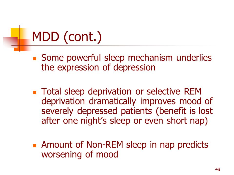 MDD (cont.) Some powerful sleep mechanism underlies the expression of depression.