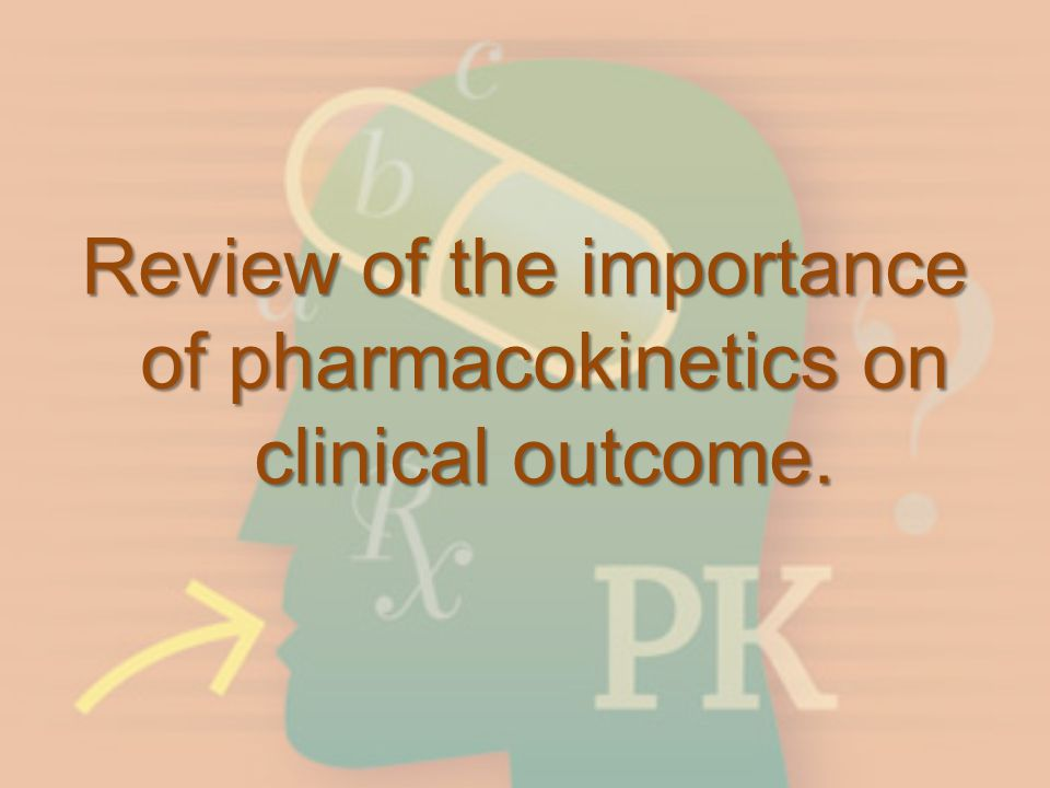 Review of the importance of pharmacokinetics on clinical outcome.