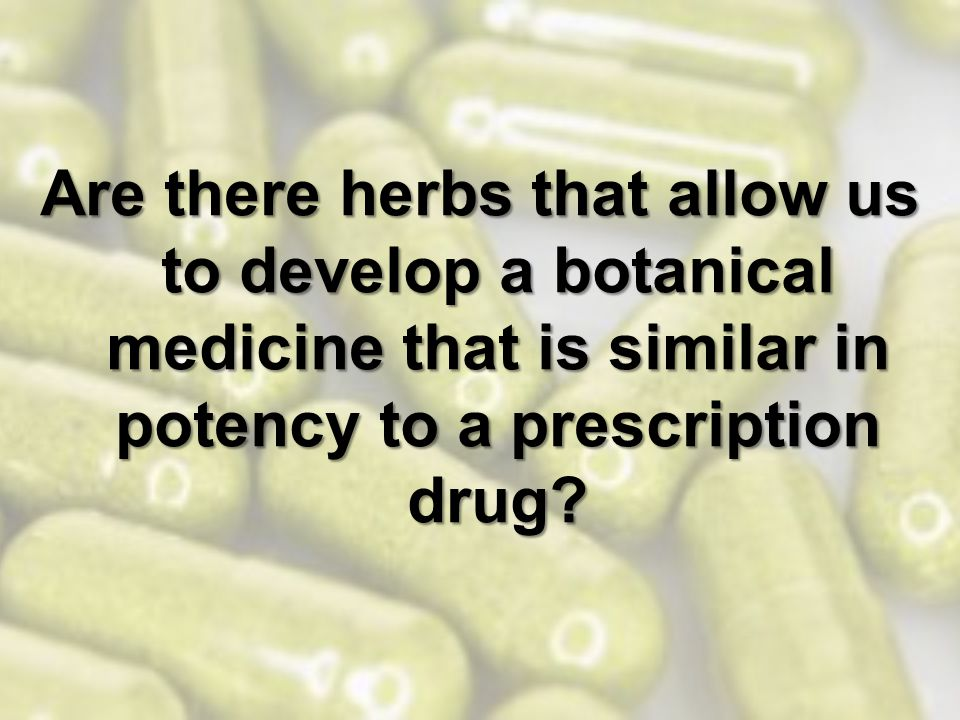 Are there herbs that allow us to develop a botanical medicine that is similar in potency to a prescription drug