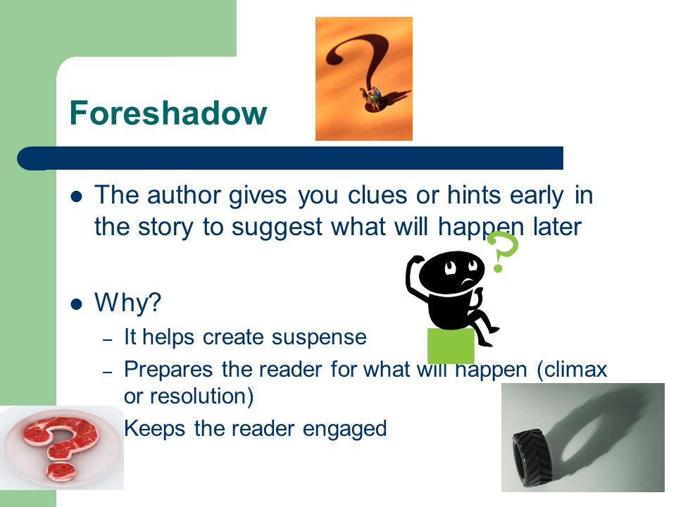 Foreshadow The author gives you clues or hints early in the story to suggest what will happen later.