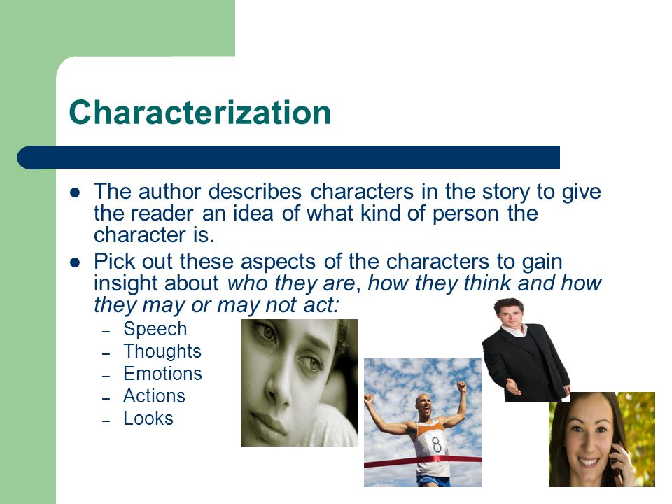 Characterization The author describes characters in the story to give the reader an idea of what kind of person the character is.