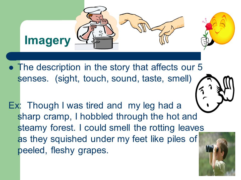 Imagery The description in the story that affects our 5 senses. (sight, touch, sound, taste, smell)