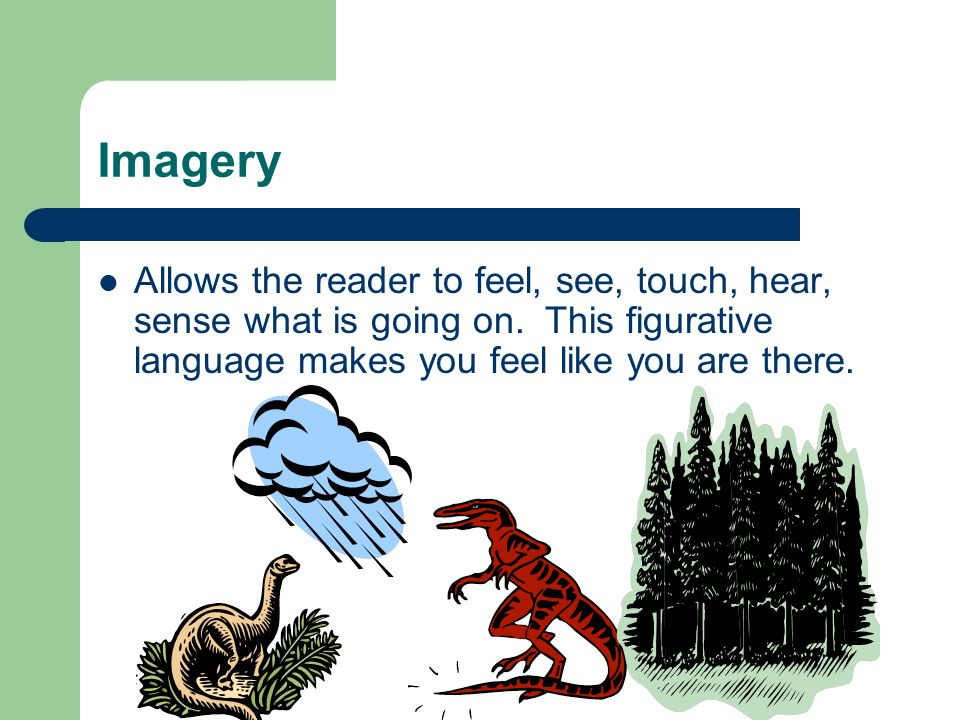 Imagery Allows the reader to feel, see, touch, hear, sense what is going on.