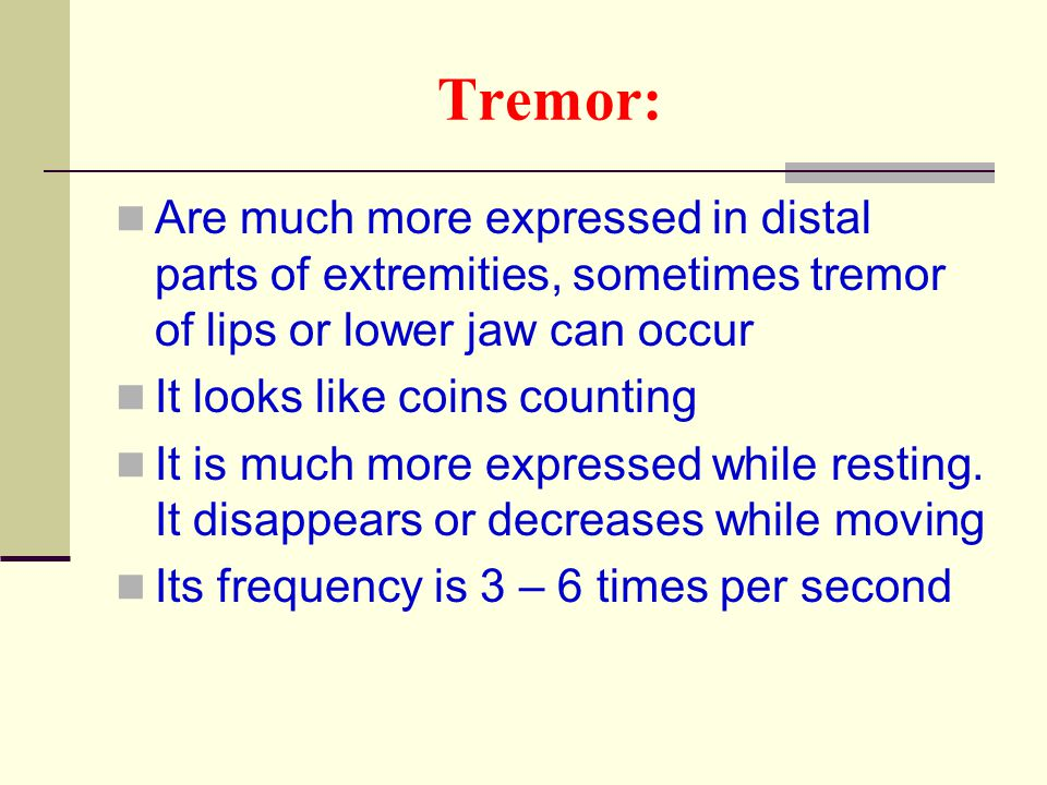 Tremor: Are much more expressed in distal parts of extremities, sometimes tremor of lips or lower jaw can occur.