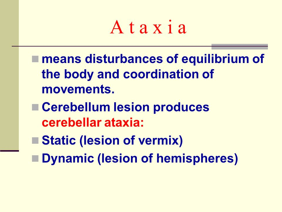 A t a x i a means disturbances of equilibrium of the body and coordination of movements. Cerebellum lesion produces cerebellar ataxia: