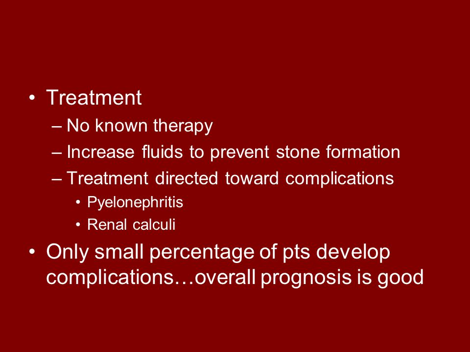 Treatment No known therapy. Increase fluids to prevent stone formation. Treatment directed toward complications.