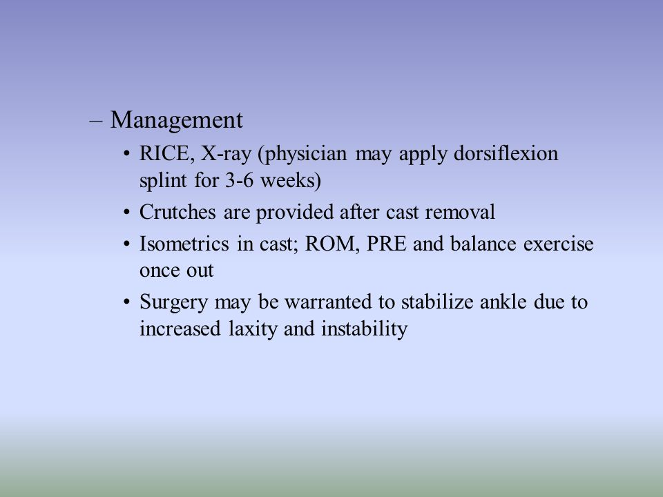 Management RICE, X-ray (physician may apply dorsiflexion splint for 3-6 weeks) Crutches are provided after cast removal.