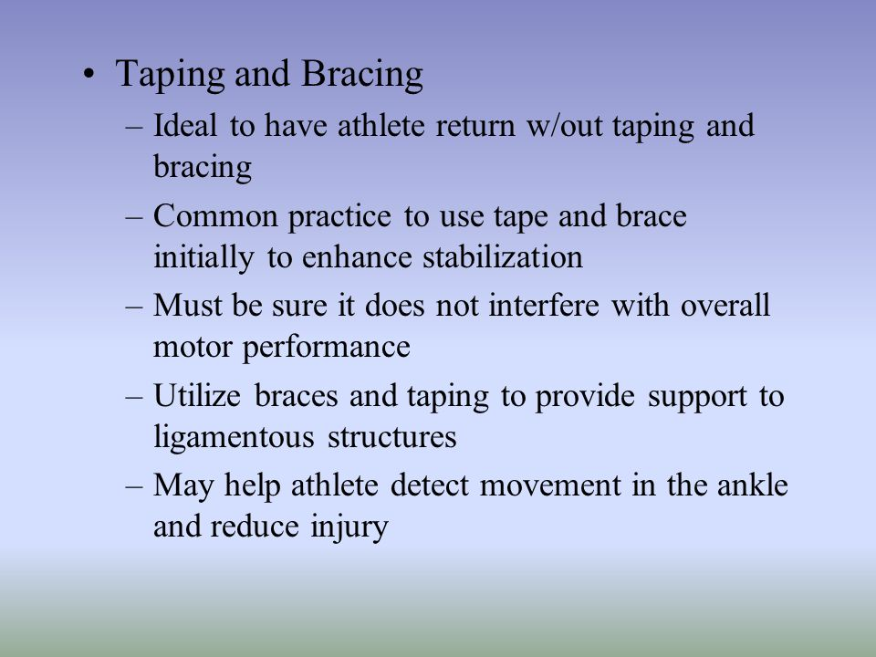 Taping and Bracing Ideal to have athlete return w/out taping and bracing. Common practice to use tape and brace initially to enhance stabilization.