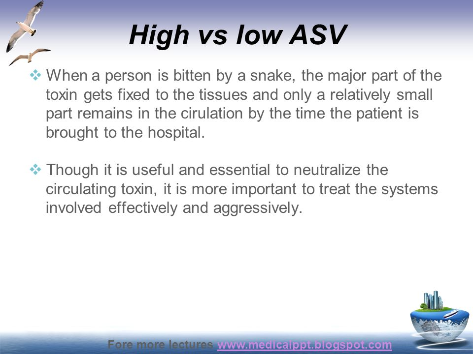 High vs low ASV When a person is bitten by a snake, the major part of the. toxin gets fixed to the tissues and only a relatively small.