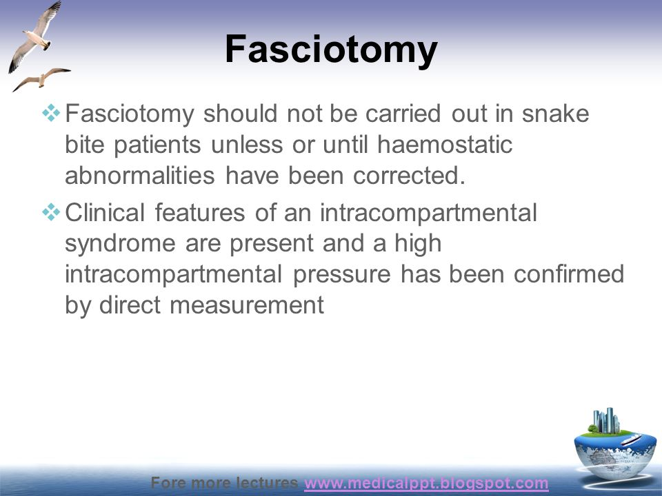 Fasciotomy Fasciotomy should not be carried out in snake bite patients unless or until haemostatic abnormalities have been corrected.