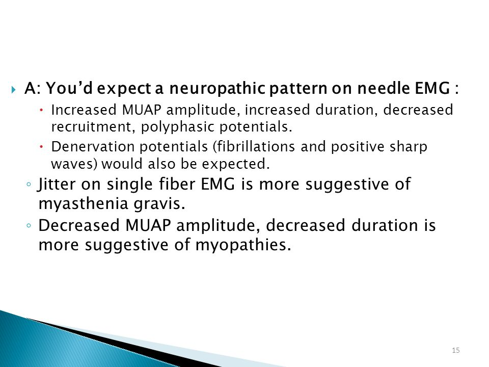 A: You'd expect a neuropathic pattern on needle EMG :