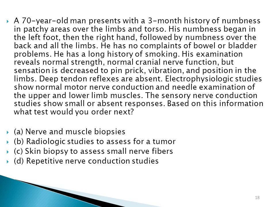 A 70-year-old man presents with a 3-month history of numbness in patchy areas over the limbs and torso. His numbness began in the left foot, then the right hand, followed by numbness over the back and all the limbs. He has no complaints of bowel or bladder problems. He has a long history of smoking. His examination reveals normal strength, normal cranial nerve function, but sensation is decreased to pin prick, vibration, and position in the limbs. Deep tendon reflexes are absent. Electrophysiologic studies show normal motor nerve conduction and needle examination of the upper and lower limb muscles. The sensory nerve conduction studies show small or absent responses. Based on this information what test would you order next