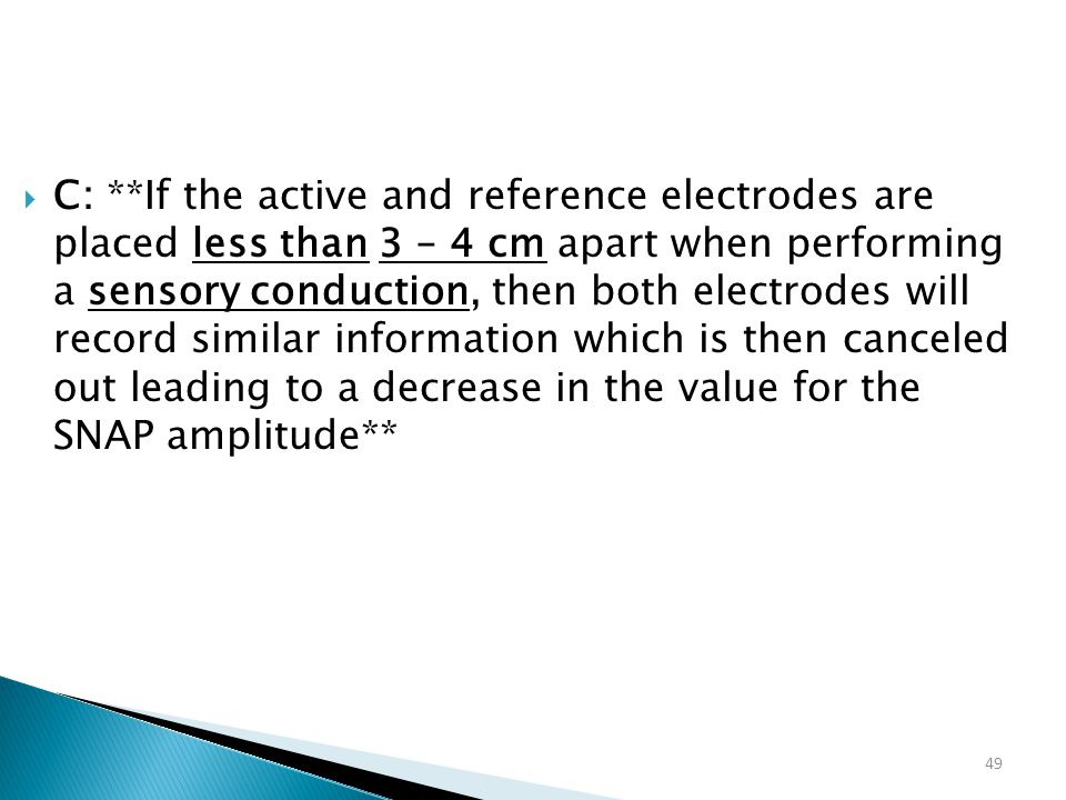 C: **If the active and reference electrodes are placed less than 3 – 4 cm apart when performing a sensory conduction, then both electrodes will record similar information which is then canceled out leading to a decrease in the value for the SNAP amplitude**