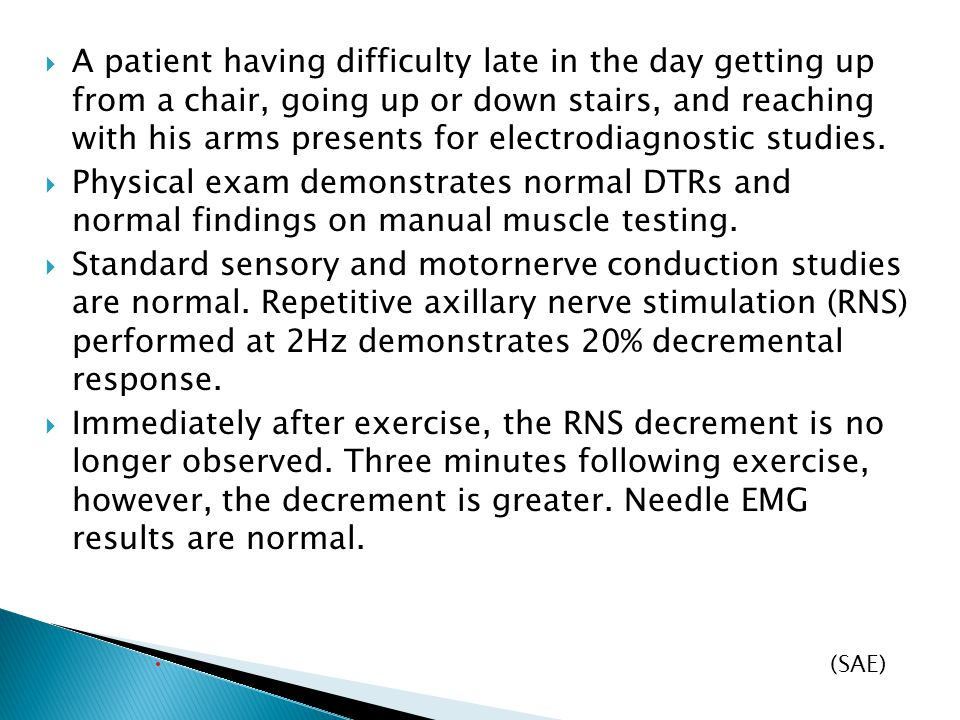 A patient having difficulty late in the day getting up from a chair, going up or down stairs, and reaching with his arms presents for electrodiagnostic studies.
