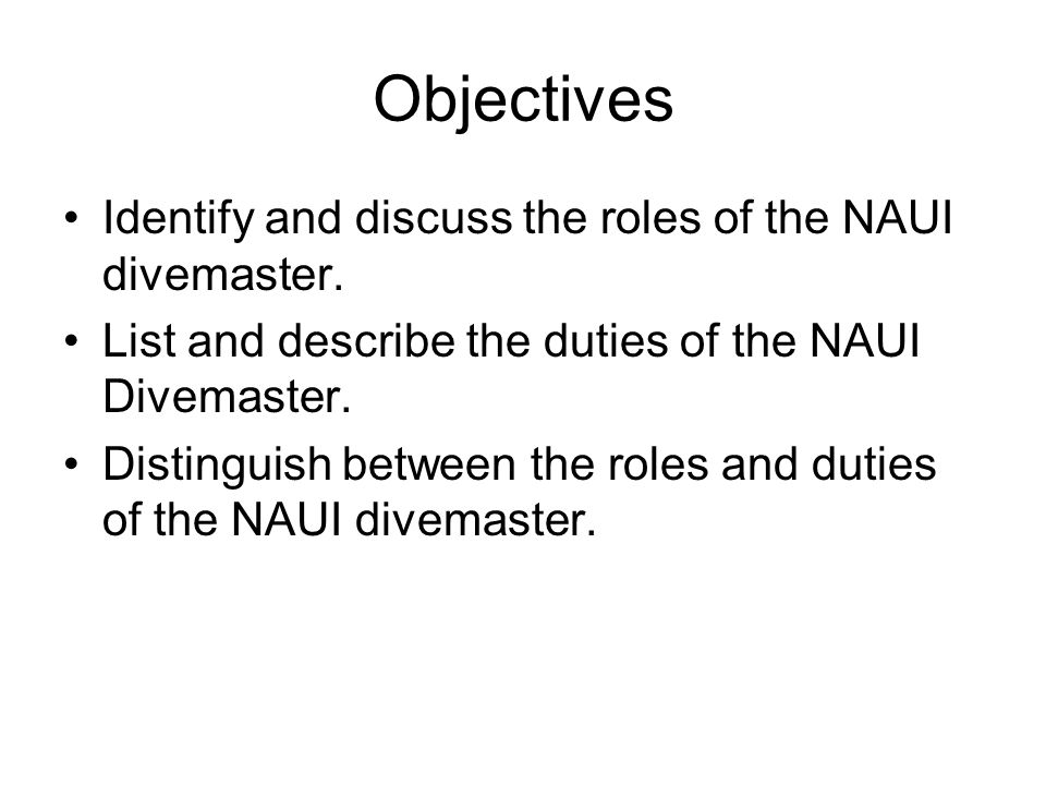 Objectives Identify and discuss the roles of the NAUI divemaster.