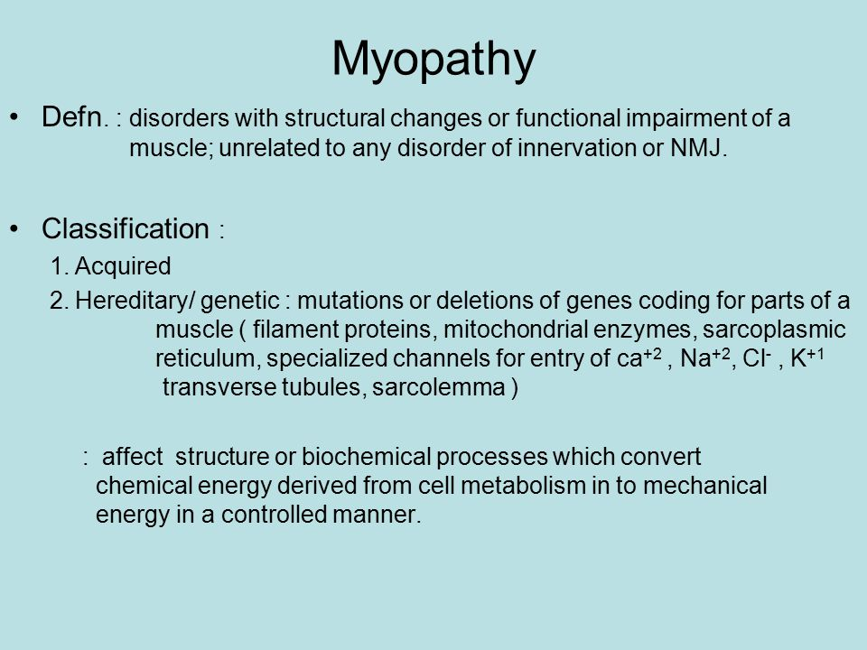 Myopathy Defn. : disorders with structural changes or functional impairment of a muscle; unrelated to any disorder of innervation or NMJ.