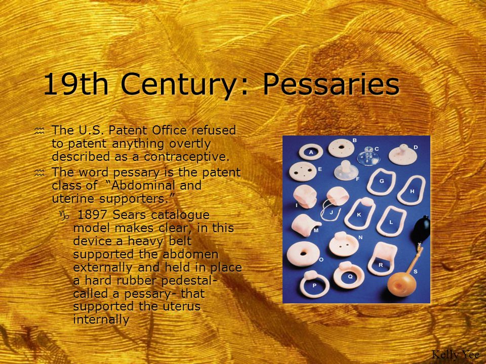19th Century: Pessaries The U.S. Patent Office refused to patent anything overtly described as a contraceptive.