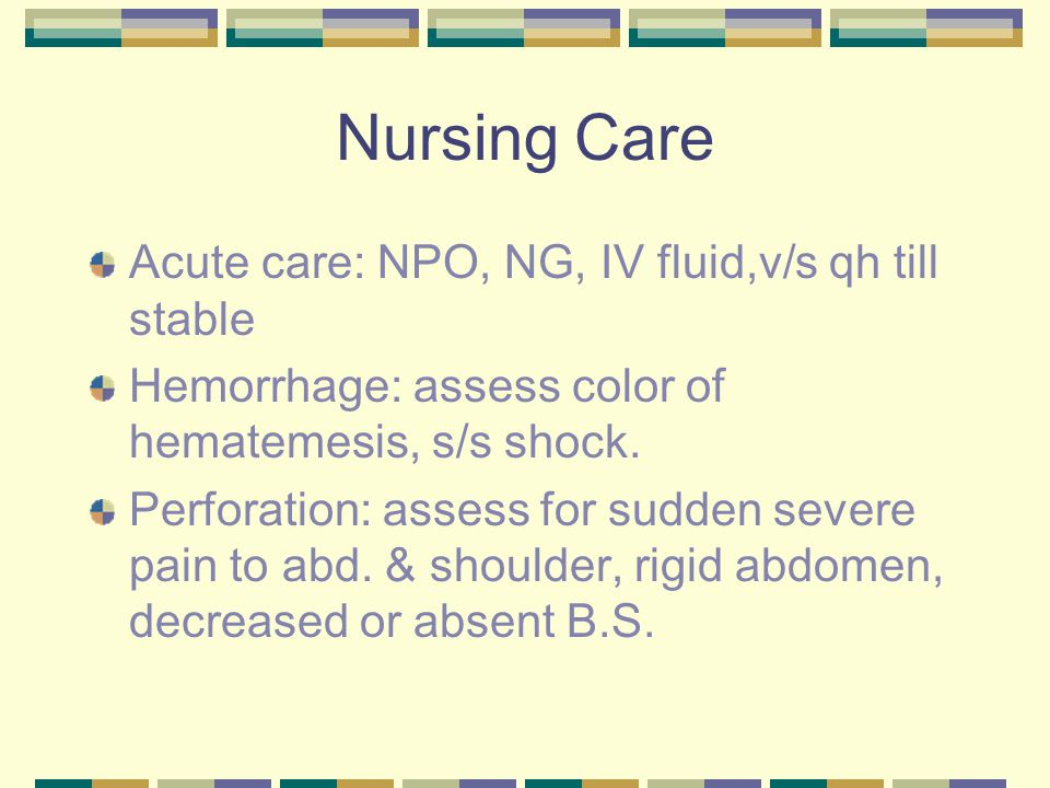 Nursing Care Acute care: NPO, NG, IV fluid,v/s qh till stable