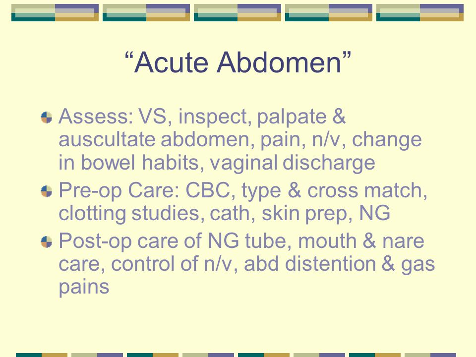 Acute Abdomen Assess: VS, inspect, palpate & auscultate abdomen, pain, n/v, change in bowel habits, vaginal discharge.