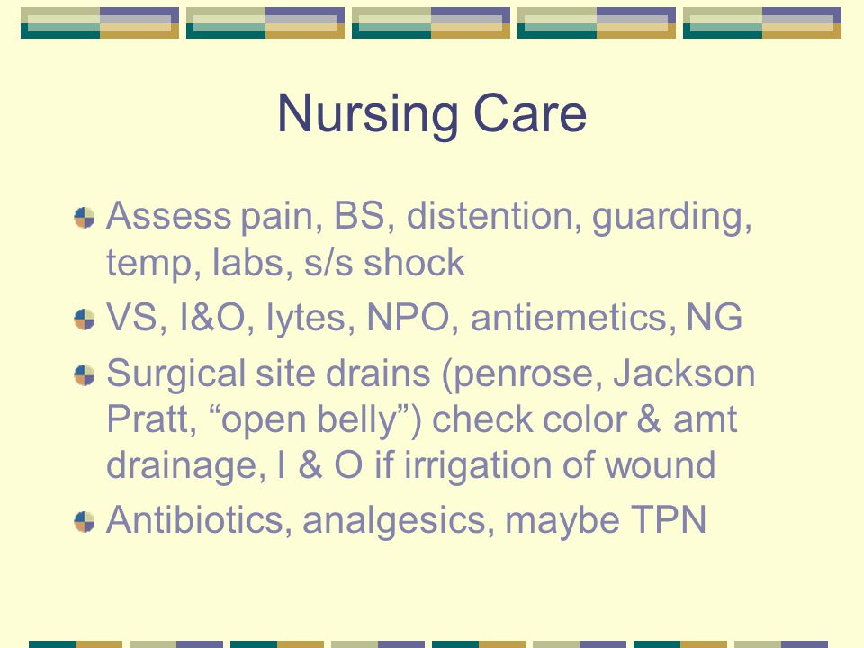 Nursing Care Assess pain, BS, distention, guarding, temp, labs, s/s shock. VS, I&O, lytes, NPO, antiemetics, NG.