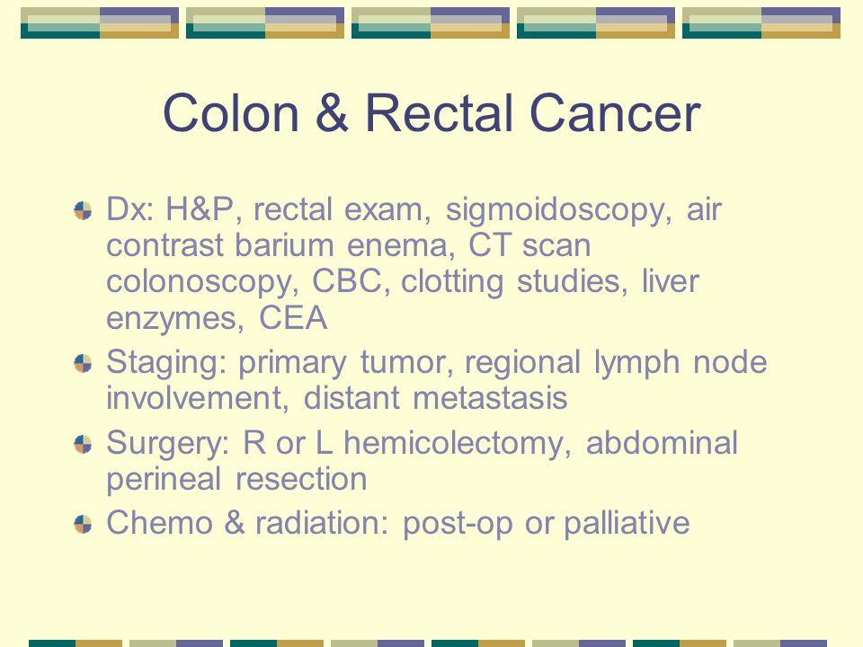 Colon & Rectal Cancer Dx: H&P, rectal exam, sigmoidoscopy, air contrast barium enema, CT scan colonoscopy, CBC, clotting studies, liver enzymes, CEA.