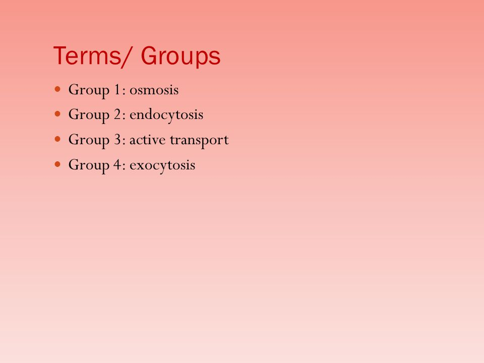 Terms/ Groups Group 1: osmosis Group 2: endocytosis
