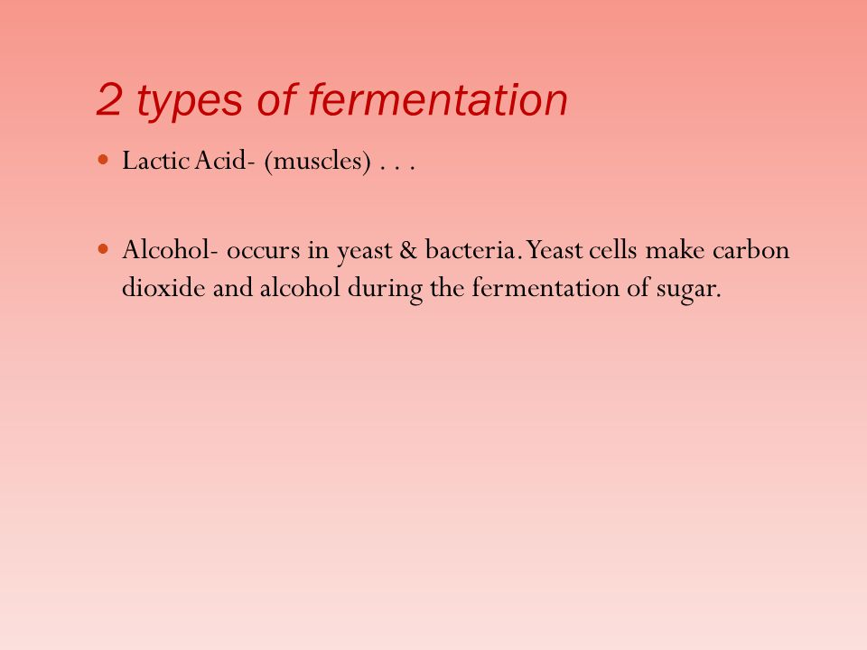 2 types of fermentation Lactic Acid- (muscles) . . .