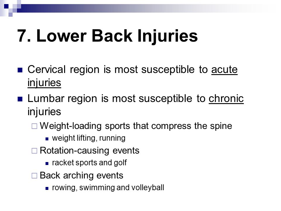 7. Lower Back Injuries Cervical region is most susceptible to acute injuries. Lumbar region is most susceptible to chronic injuries.