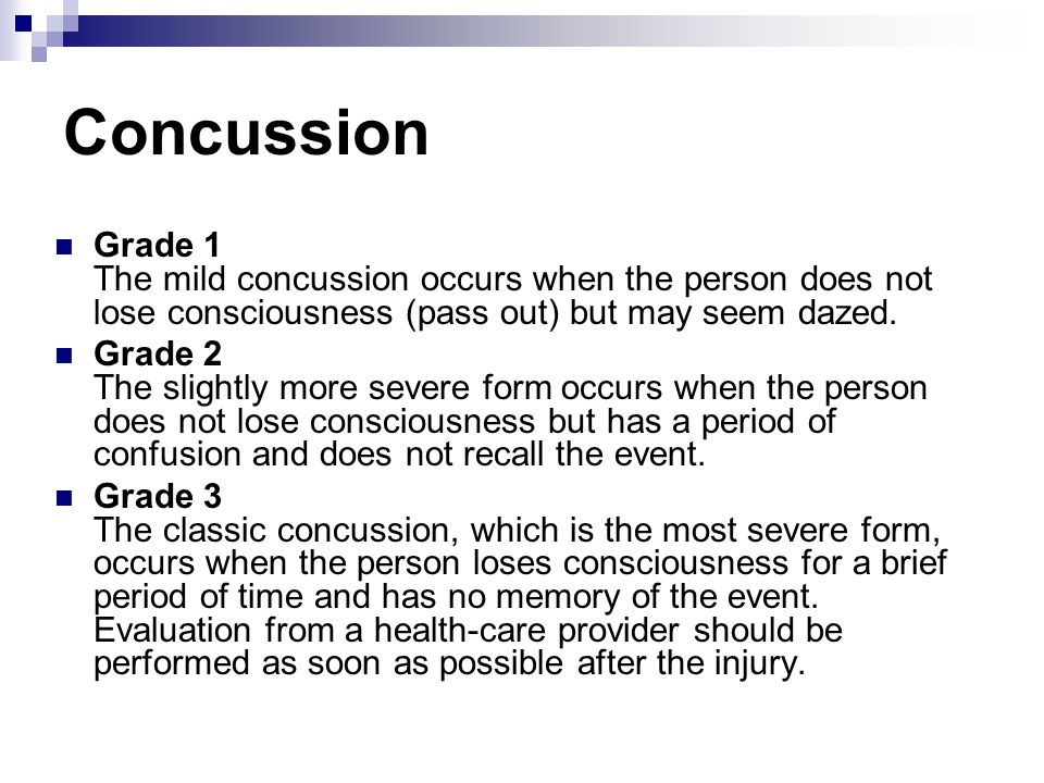 Concussion Grade 1 The mild concussion occurs when the person does not lose consciousness (pass out) but may seem dazed.